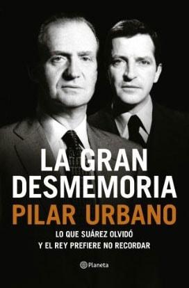 La gran desmemoria: Lo que Suárez olvidó y el Rey prefiere no recordar de Pilar Urbano