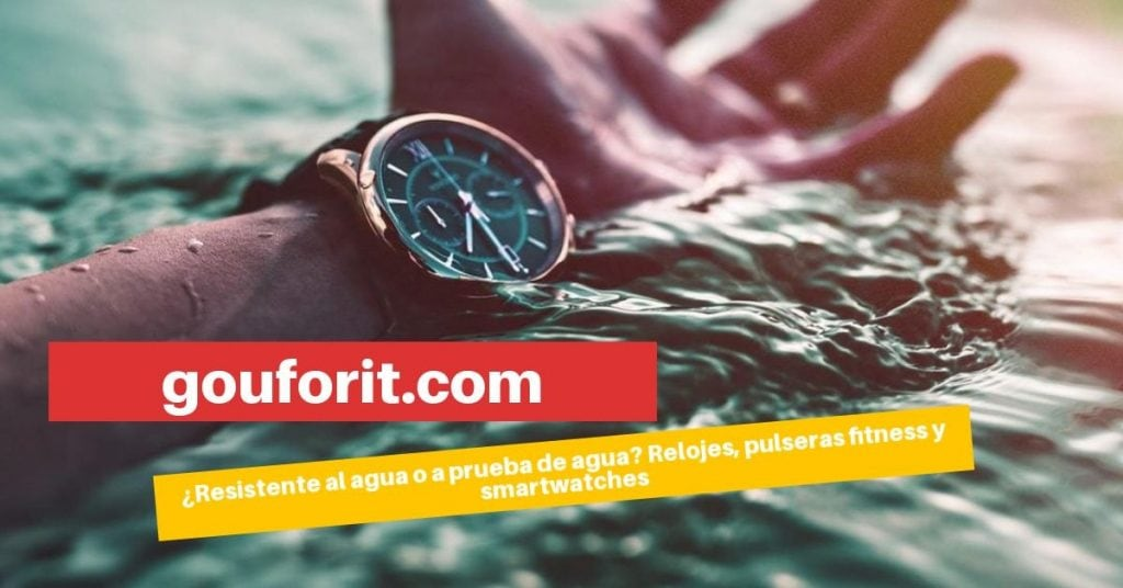 ¿Reloj, pulsera fitness o smartwatch resistente al agua o a prueba de agua?